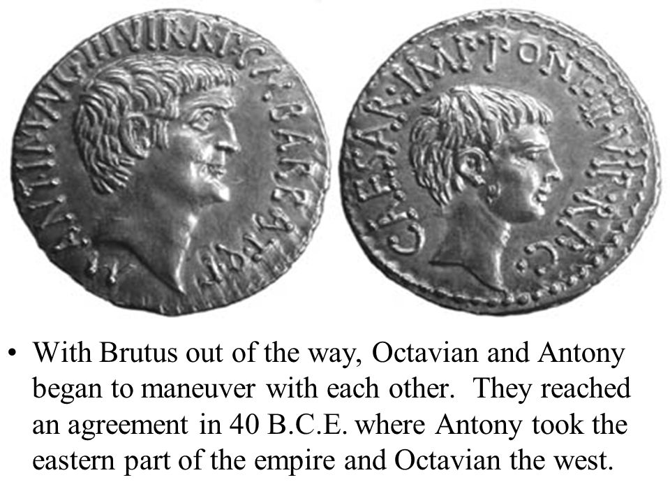 With Brutus out of the way, Octavian and Antony began to maneuver with each other.