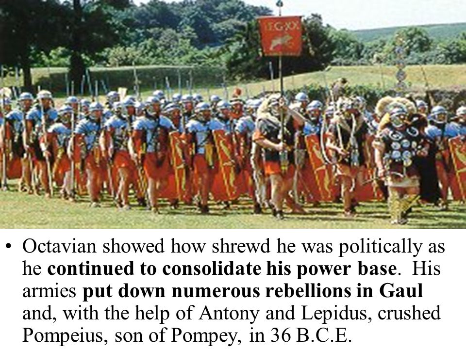 Octavian showed how shrewd he was politically as he continued to consolidate his power base. His armies put down numerous rebellions in Gaul and, with
