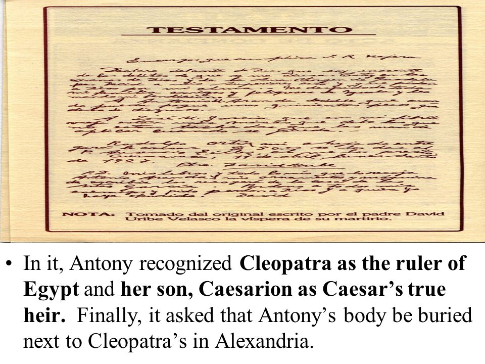In it, Antony recognized Cleopatra as the ruler of Egypt and her son, Caesarion as Caesar's true heir. Finally, it asked that Antony's body be buried