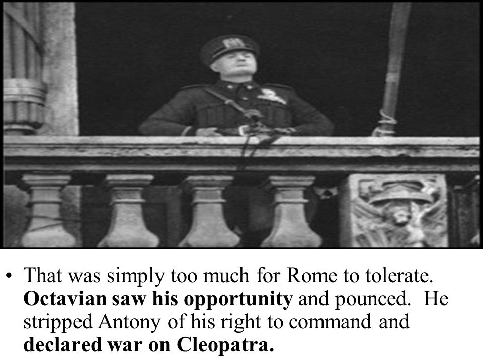 That was simply too much for Rome to tolerate. Octavian saw his opportunity and pounced. He stripped Antony of his right to command and declared war o