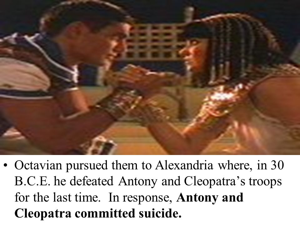 Octavian pursued them to Alexandria where, in 30 B.C.E. he defeated Antony and Cleopatra's troops for the last time. In response, Antony and Cleopatra