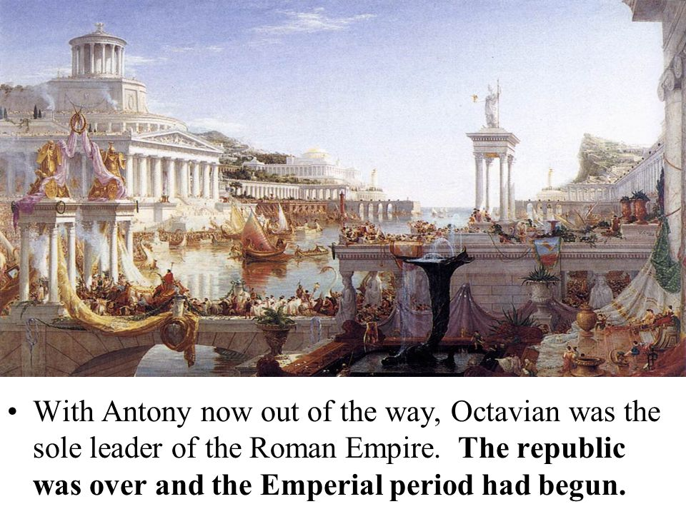 With Antony now out of the way, Octavian was the sole leader of the Roman Empire.