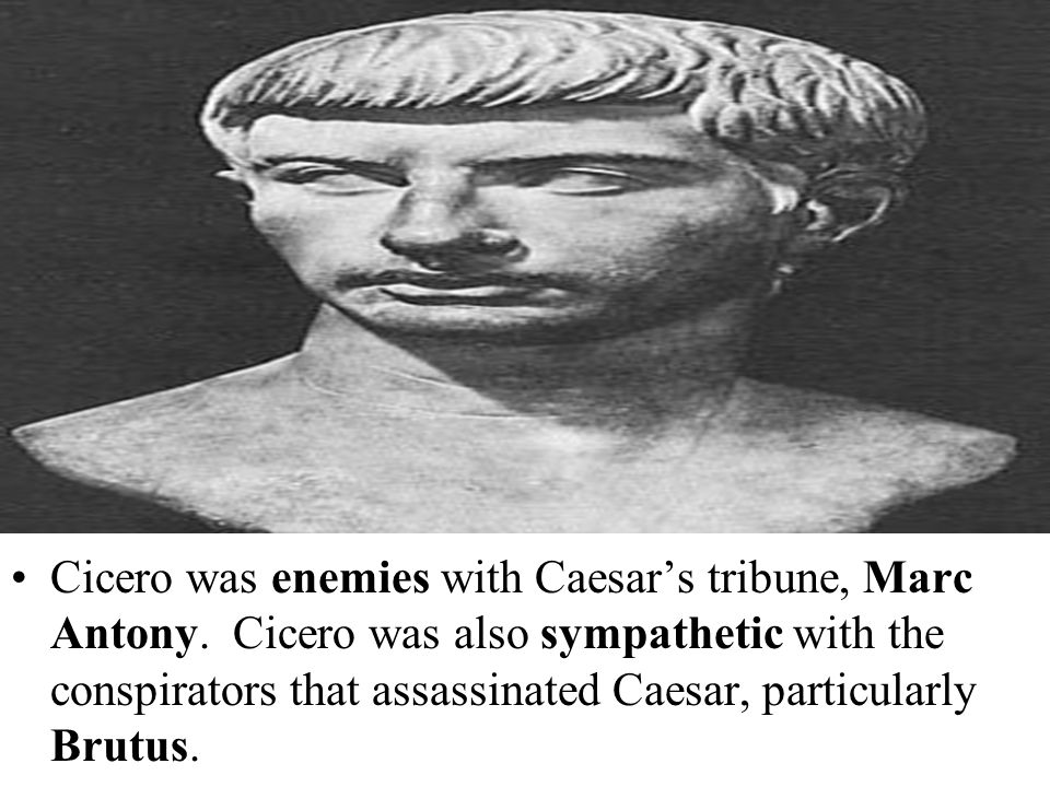 Cicero was enemies with Caesar's tribune, Marc Antony. Cicero was also sympathetic with the conspirators that assassinated Caesar, particularly Brutus