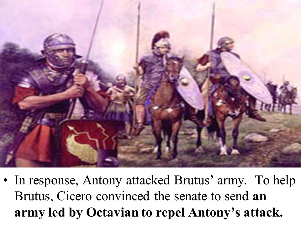 In response, Antony attacked Brutus' army. To help Brutus, Cicero convinced the senate to send an army led by Octavian to repel Antony's attack.