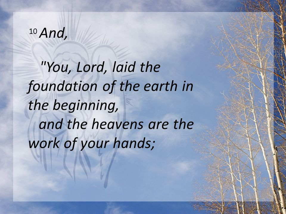 10 And, You, Lord, laid the foundation of the earth in the beginning, and the heavens are the work of your hands;