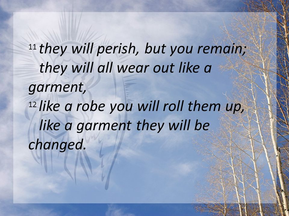 11 they will perish, but you remain; they will all wear out like a garment, 12 like a robe you will roll them up, like a garment they will be changed.