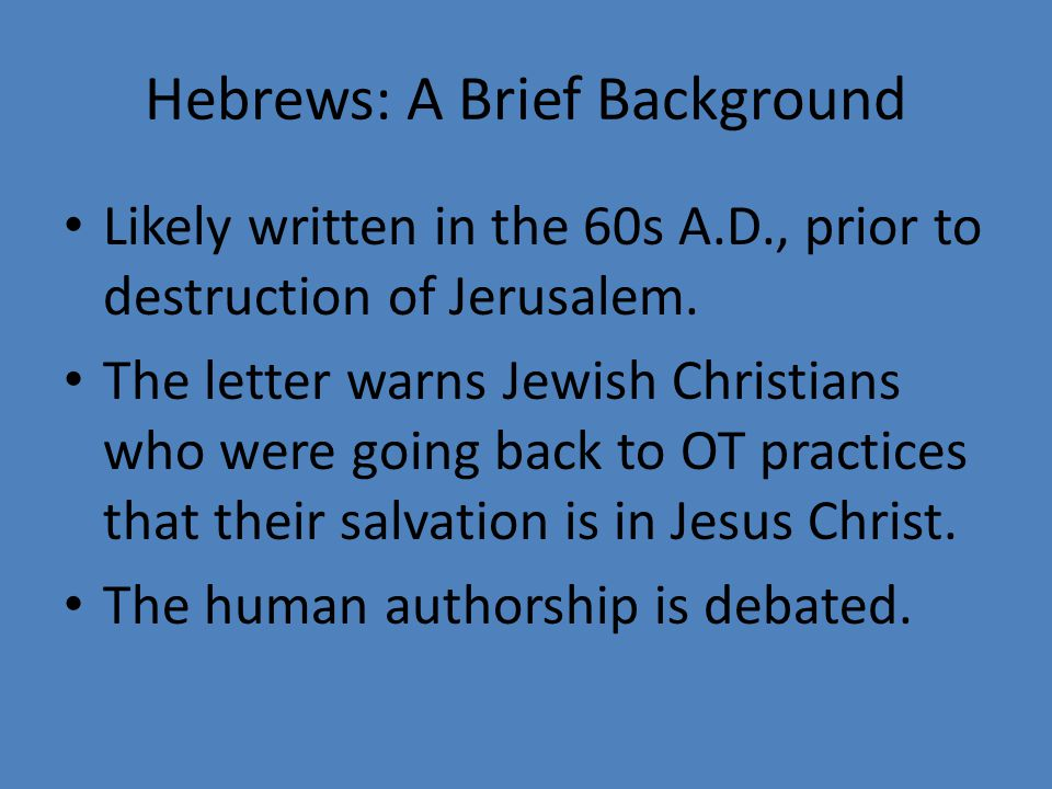 Hebrews: A Brief Background Likely written in the 60s A.D., prior to destruction of Jerusalem.