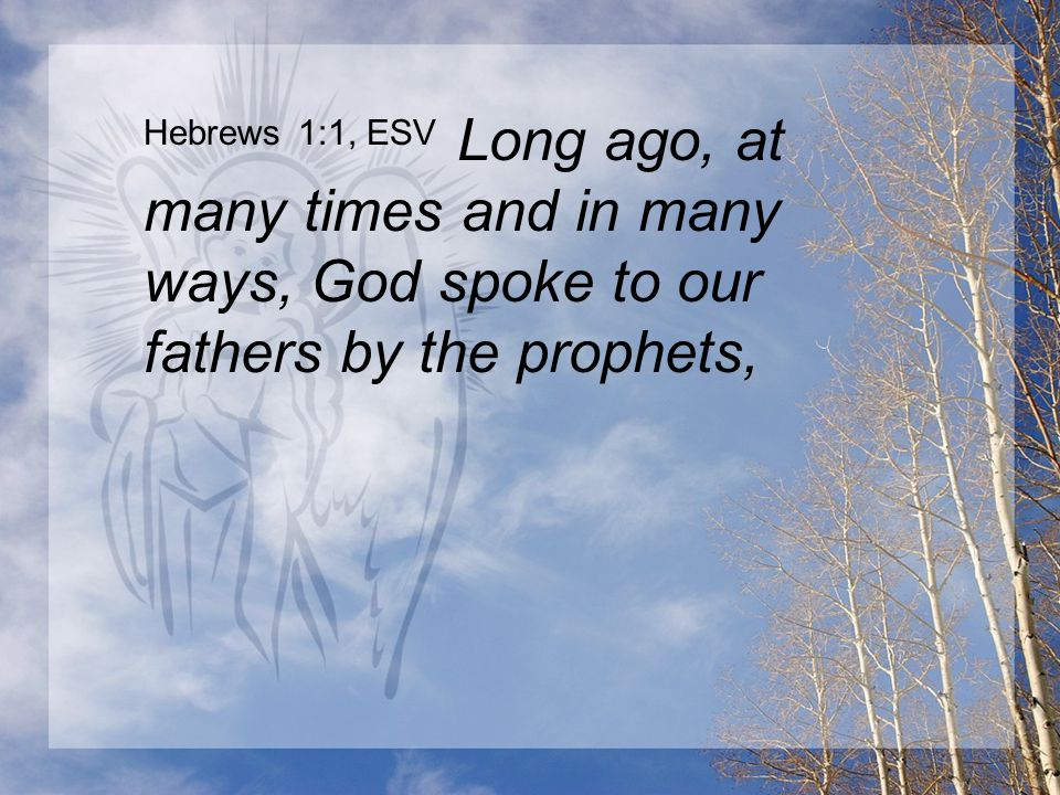 Hebrews 1:1, ESV Long ago, at many times and in many ways, God spoke to our fathers by the prophets,