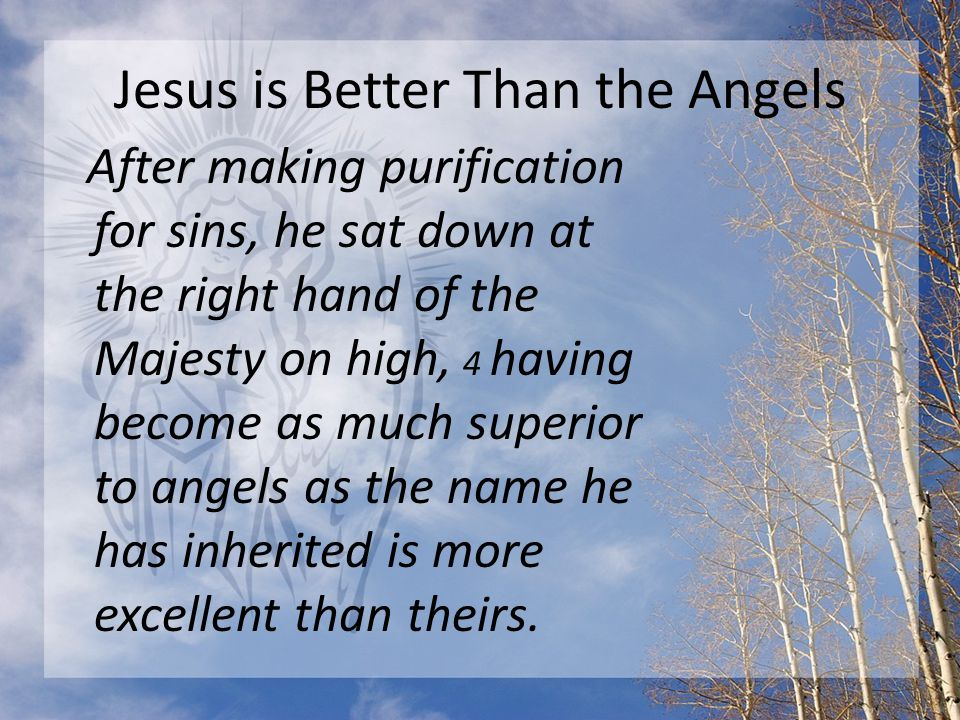 Jesus is Better Than the Angels After making purification for sins, he sat down at the right hand of the Majesty on high, 4 having become as much superior to angels as the name he has inherited is more excellent than theirs.