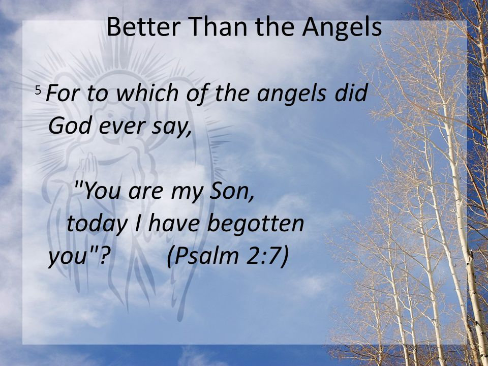 Better Than the Angels 5 For to which of the angels did God ever say, You are my Son, today I have begotten you .
