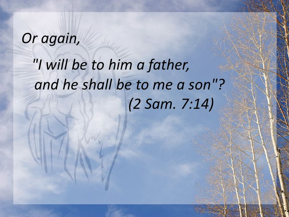 Or again, I will be to him a father, and he shall be to me a son ? (2 Sam. 7:14)