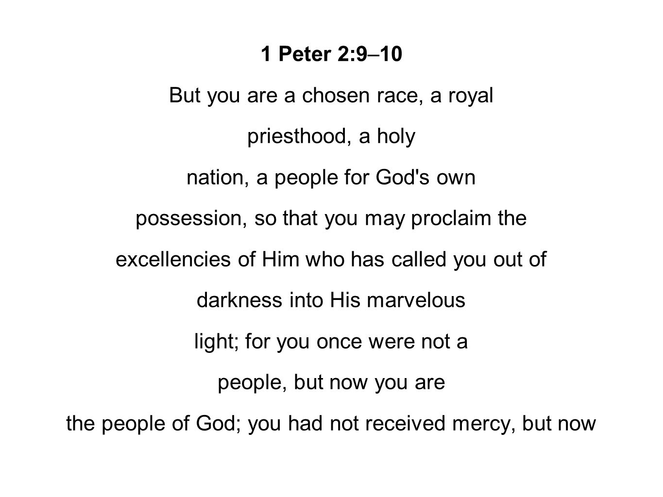 1 Peter 2:9–10 But you are a chosen race, a royal priesthood, a holy nation, a people for God's own possession, so that you may proclaim the excellenc