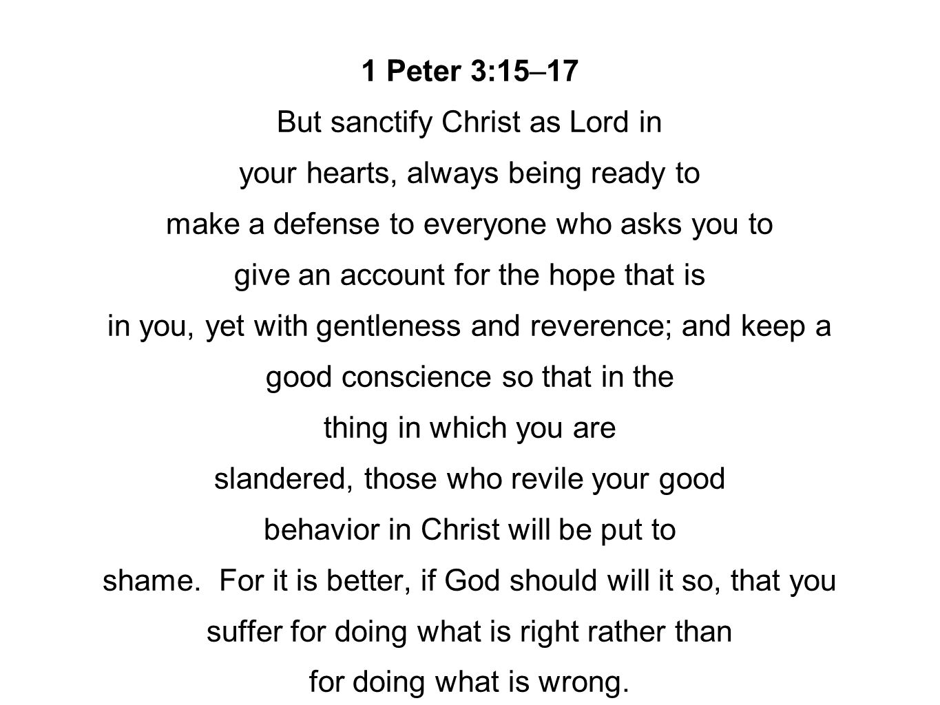 1 Peter 3:15–17 But sanctify Christ as Lord in your hearts, always being ready to make a defense to everyone who asks you to give an account for the h