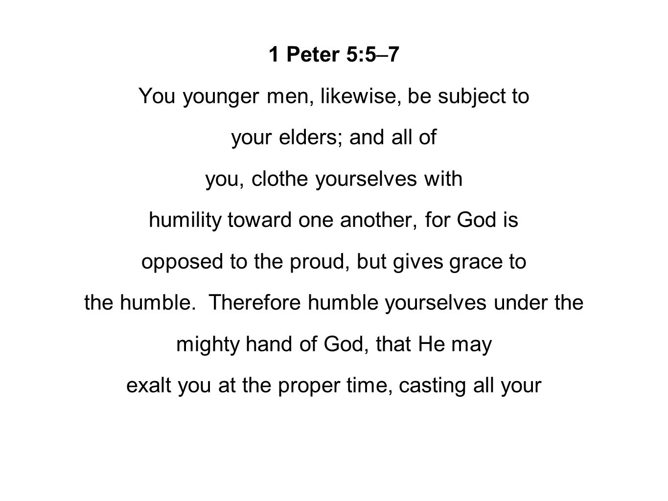 1 Peter 5:5–7 You younger men, likewise, be subject to your elders; and all of you, clothe yourselves with humility toward one another, for God is opp