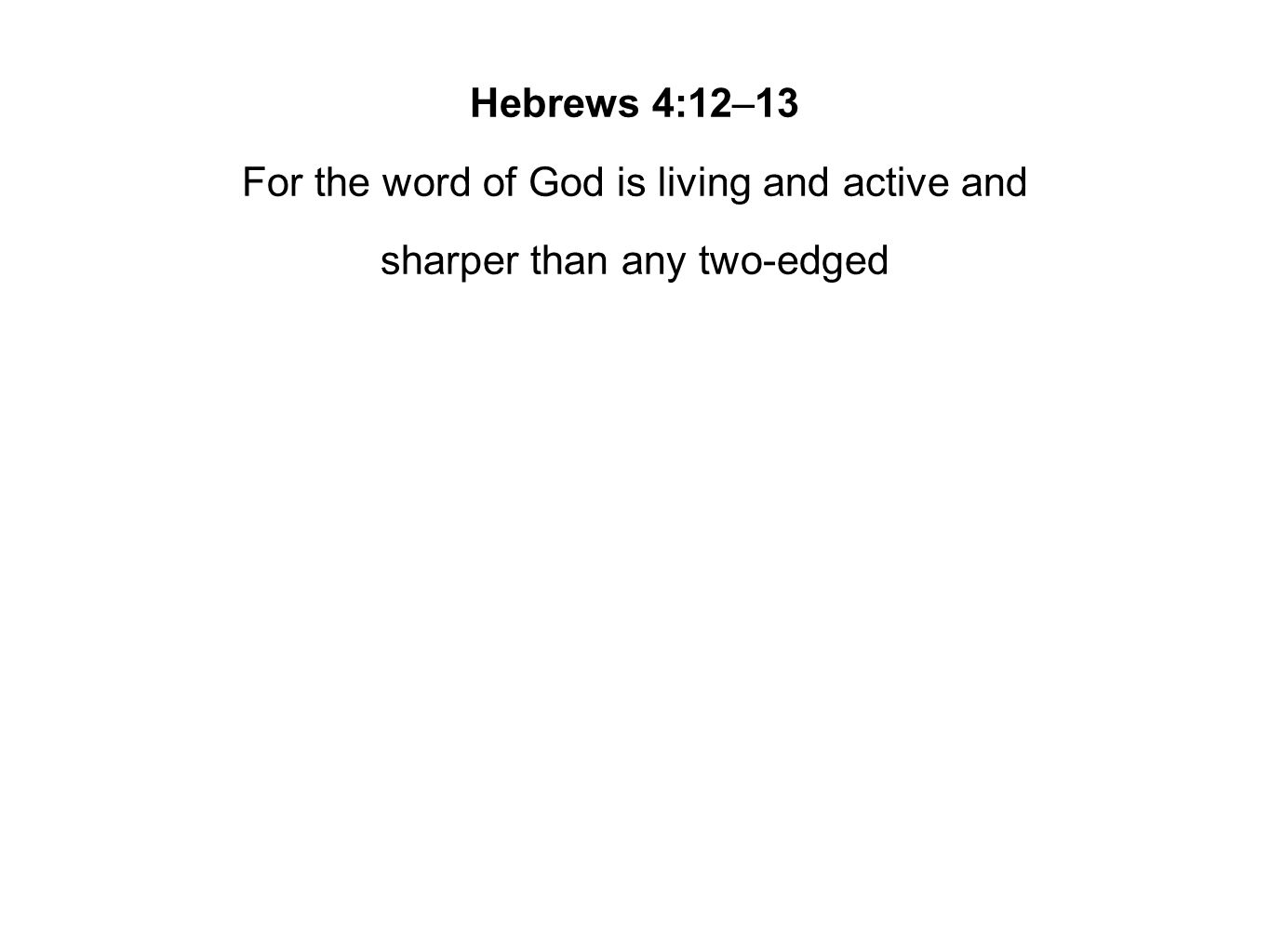 Hebrews 4:12–13 For the word of God is living and active and sharper than any two-edged