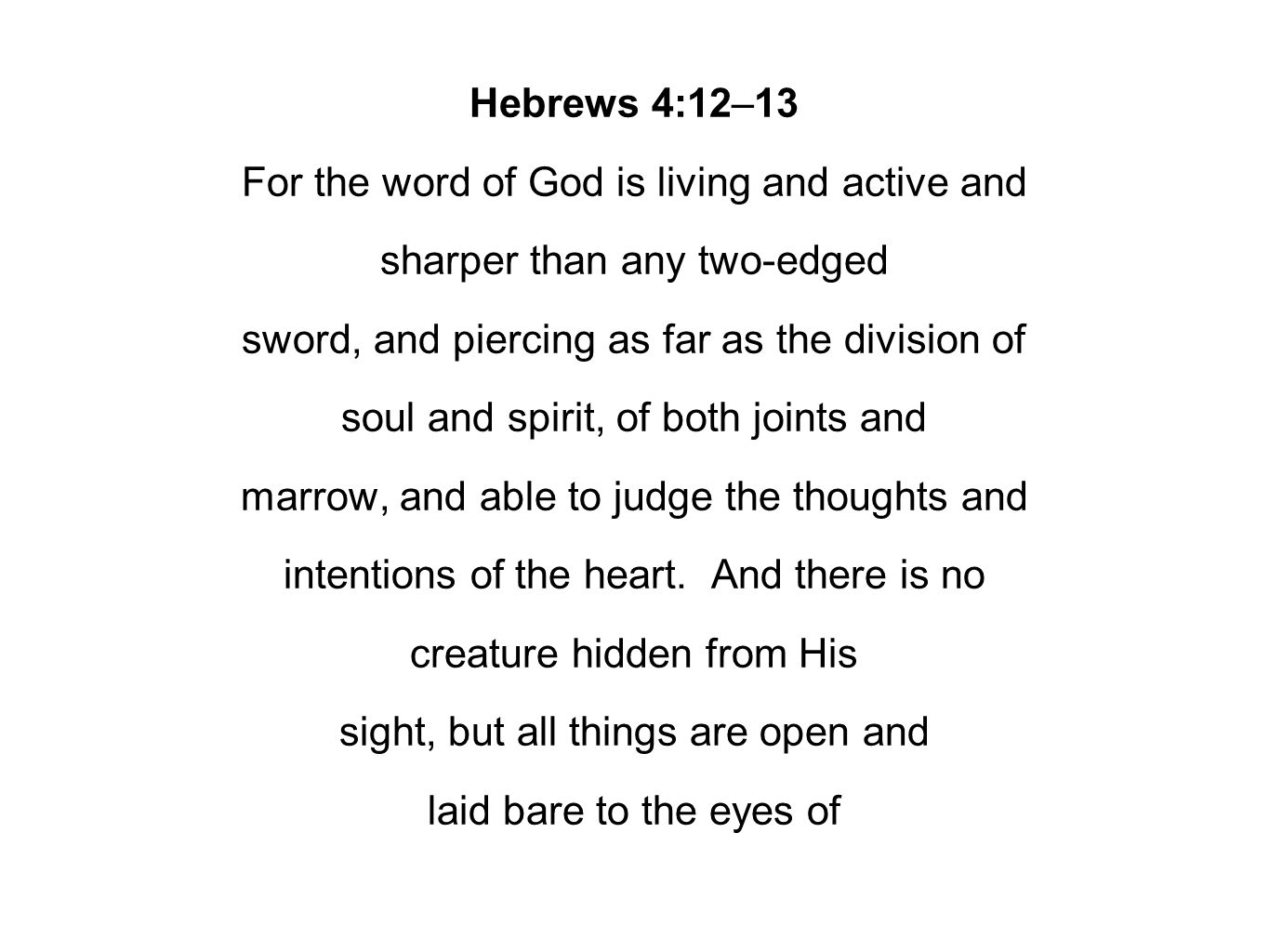 Hebrews 4:12–13 For the word of God is living and active and sharper than any two-edged sword, and piercing as far as the division of soul and spirit,