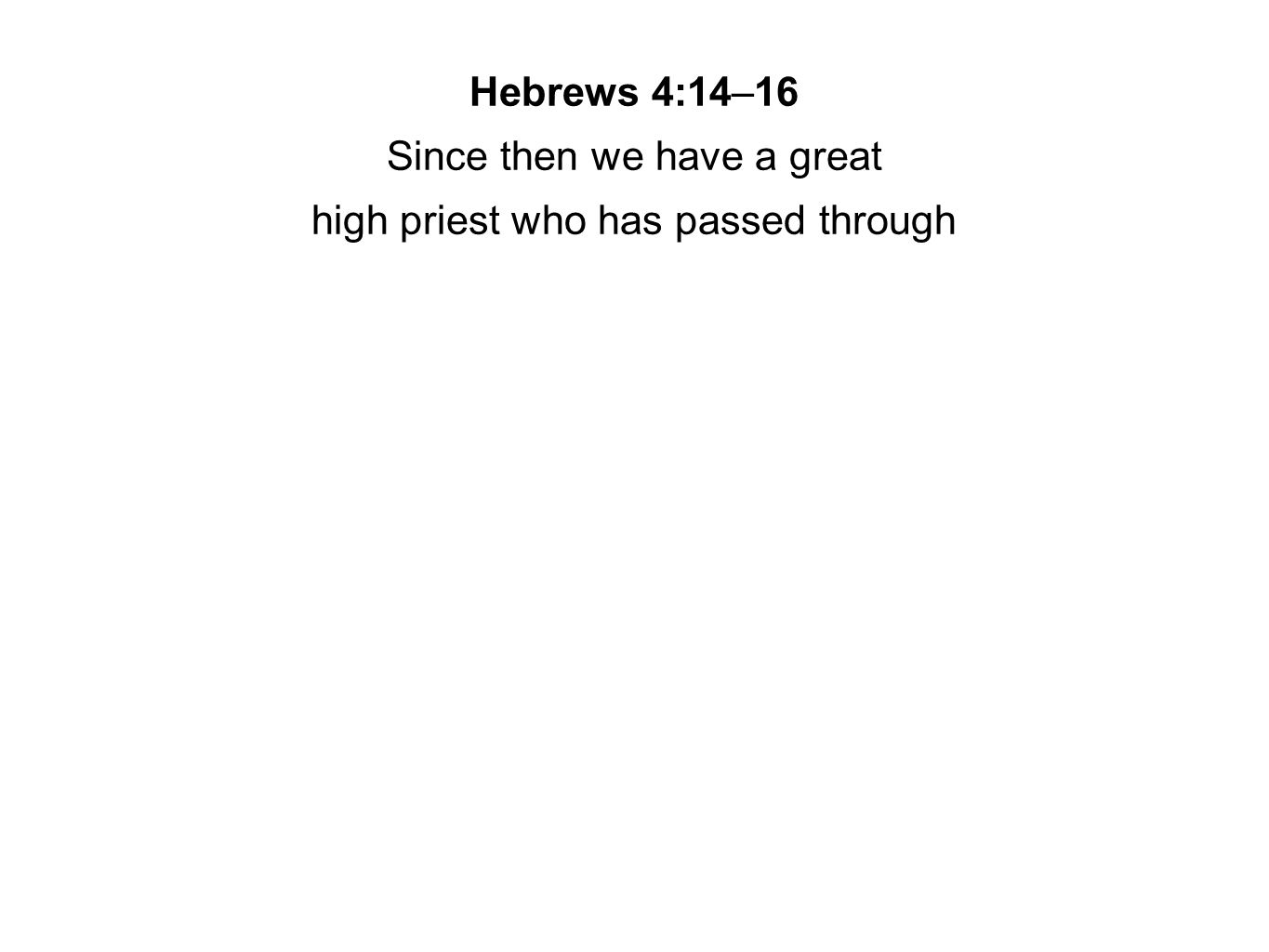 Hebrews 4:14–16 Since then we have a great high priest who has passed through