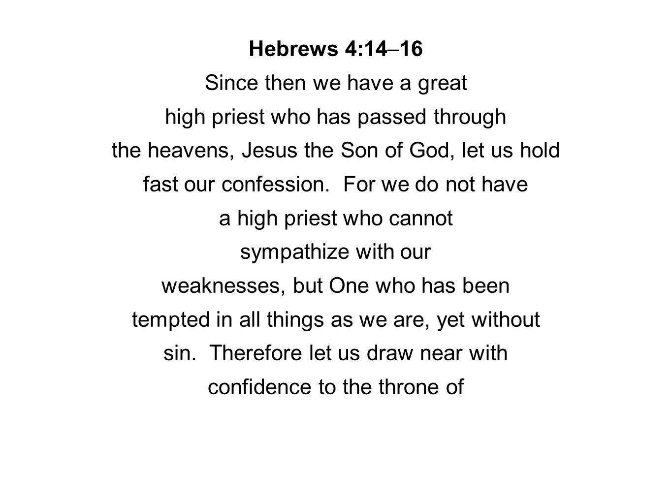 Hebrews 4:14–16 Since then we have a great high priest who has passed through the heavens, Jesus the Son of God, let us hold fast our confession. For