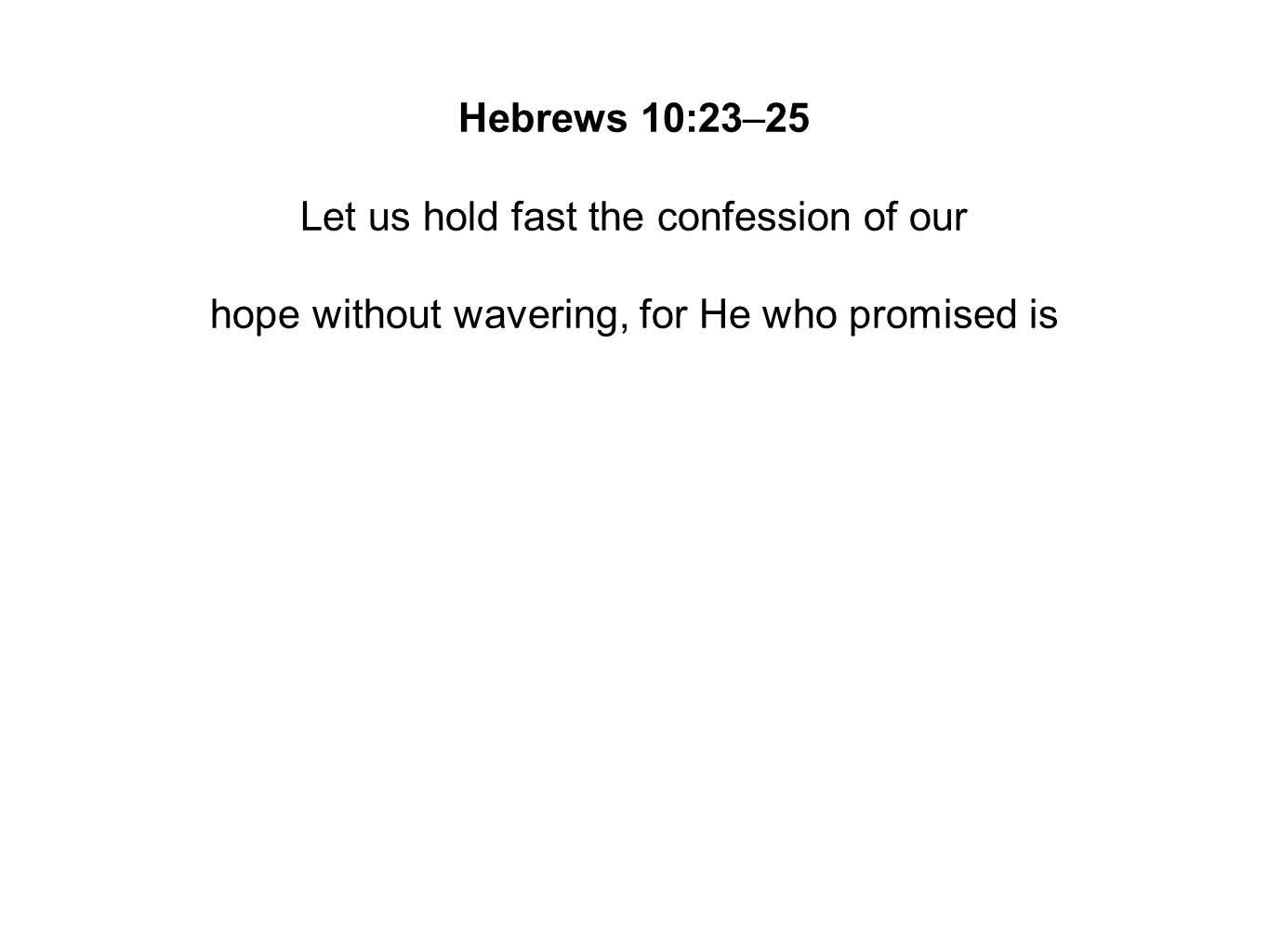 Hebrews 10:23–25 Let us hold fast the confession of our hope without wavering, for He who promised is