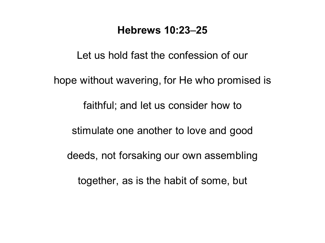 Hebrews 10:23–25 Let us hold fast the confession of our hope without wavering, for He who promised is faithful; and let us consider how to stimulate o