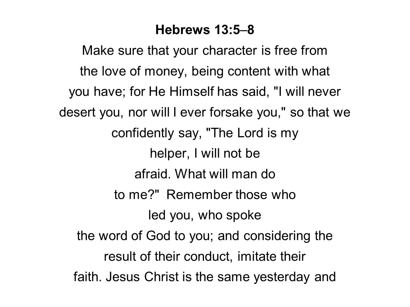 Hebrews 13:5–8 Make sure that your character is free from the love of money, being content with what you have; for He Himself has said,