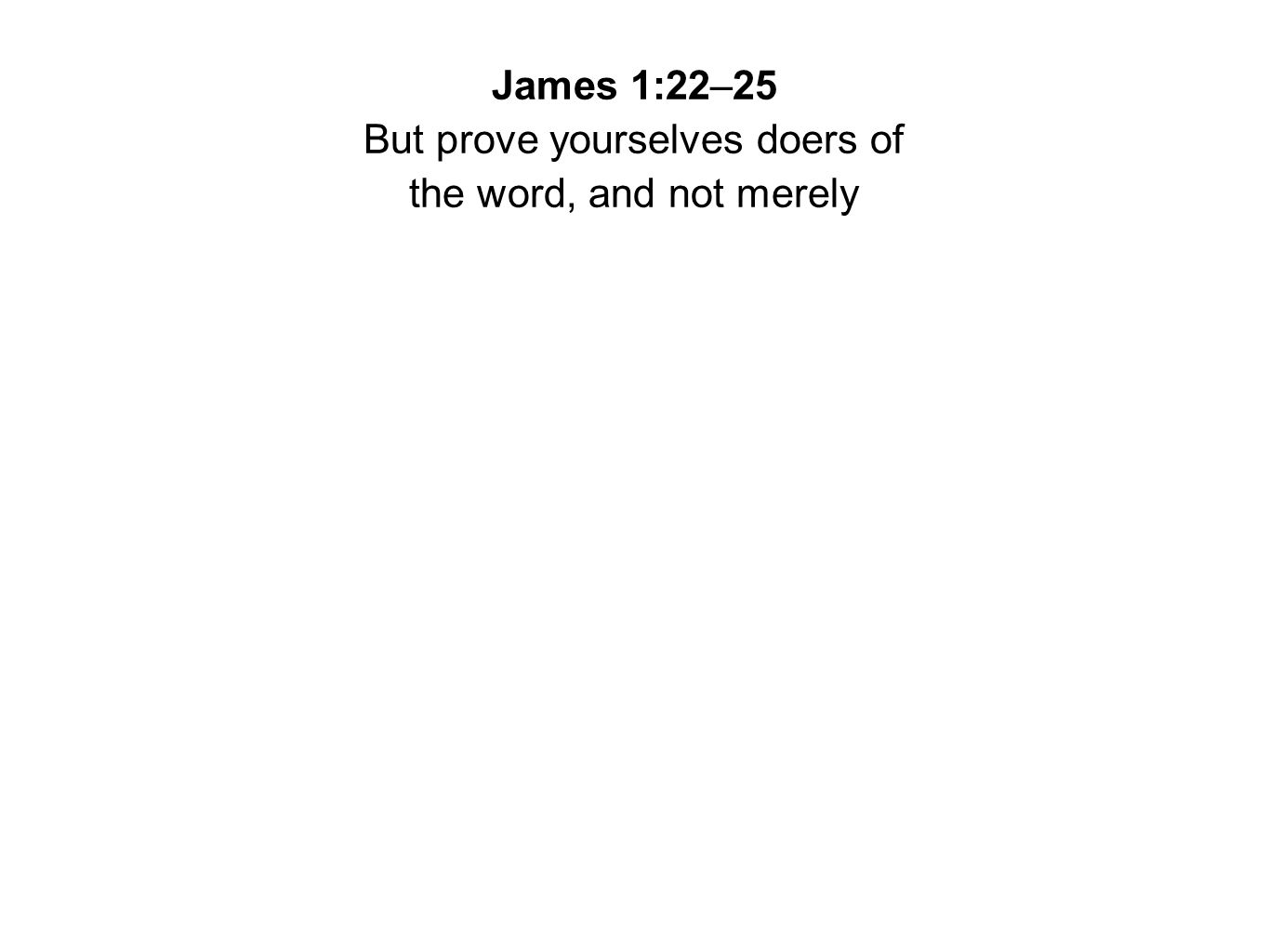 James 1:22–25 But prove yourselves doers of the word, and not merely