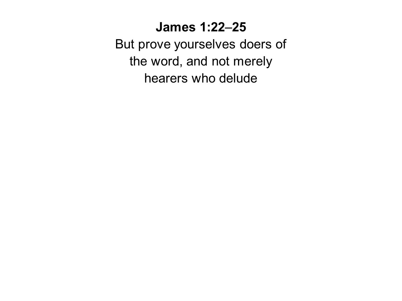 James 1:22–25 But prove yourselves doers of the word, and not merely hearers who delude