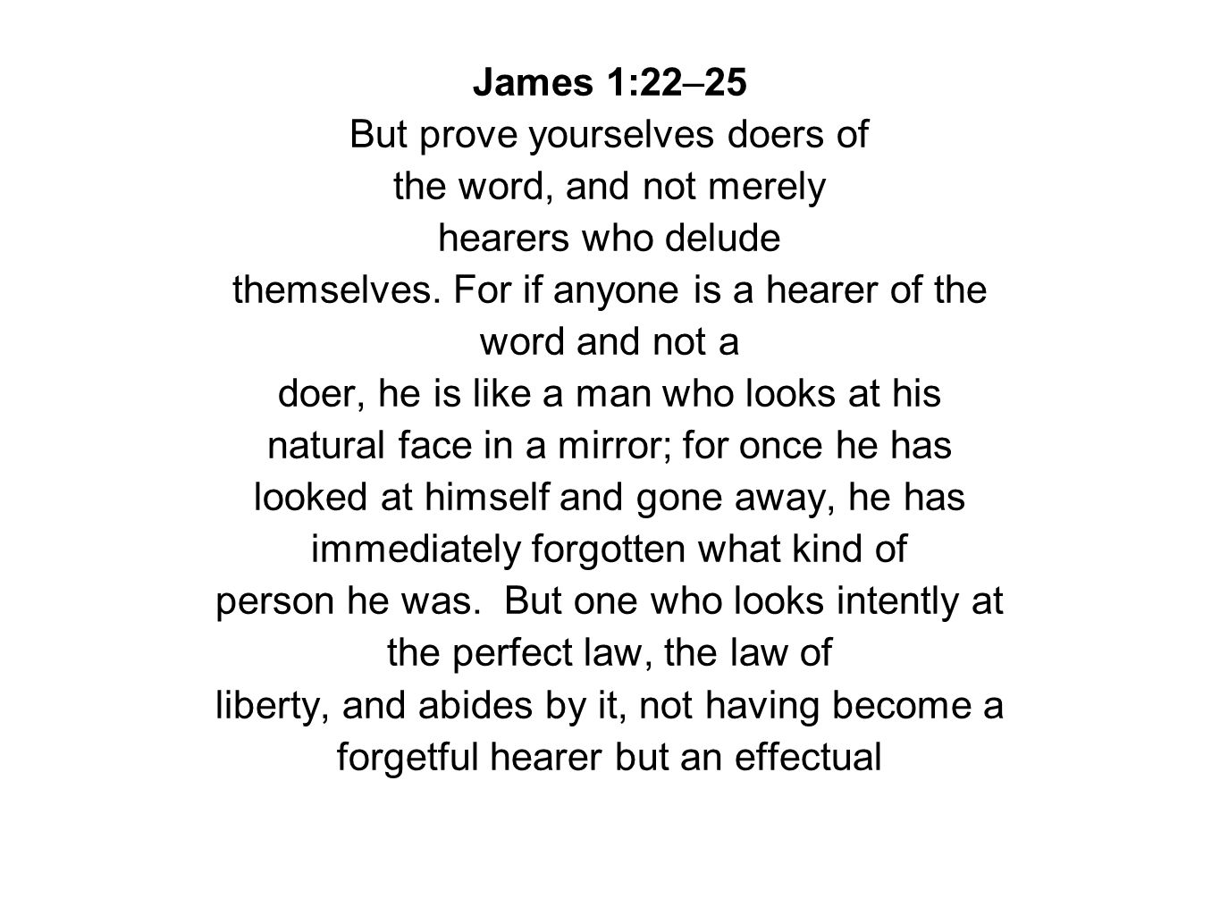 James 1:22–25 But prove yourselves doers of the word, and not merely hearers who delude themselves. For if anyone is a hearer of the word and not a do