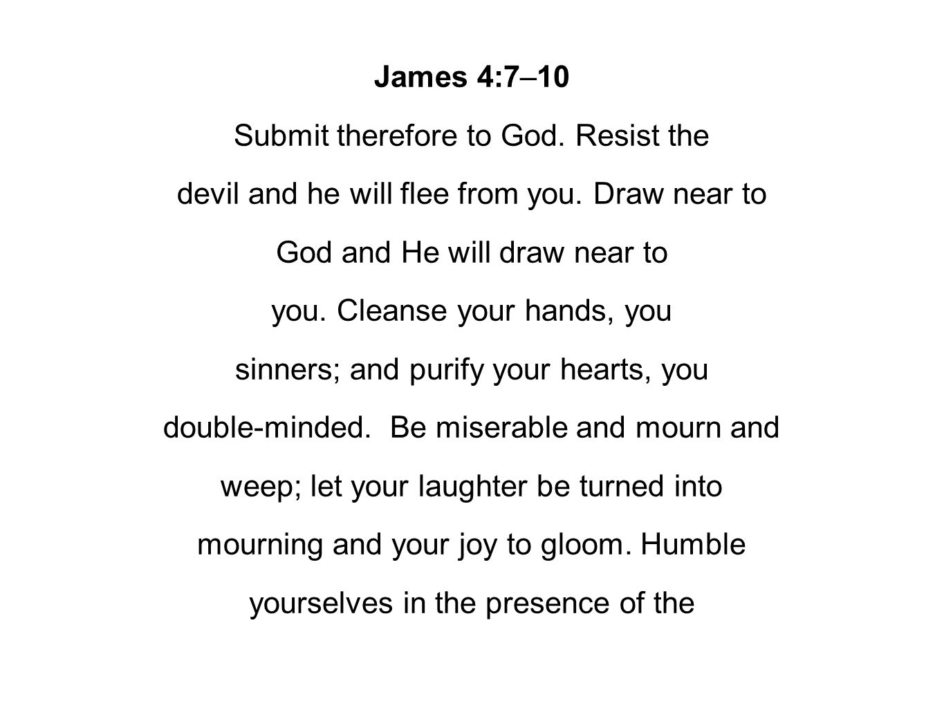 James 4:7–10 Submit therefore to God. Resist the devil and he will flee from you. Draw near to God and He will draw near to you. Cleanse your hands, y