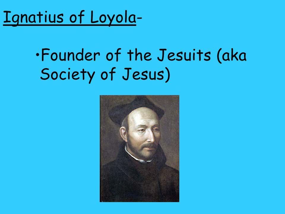 Ignatius of Loyola- Founder of the Jesuits (aka Society of Jesus)
