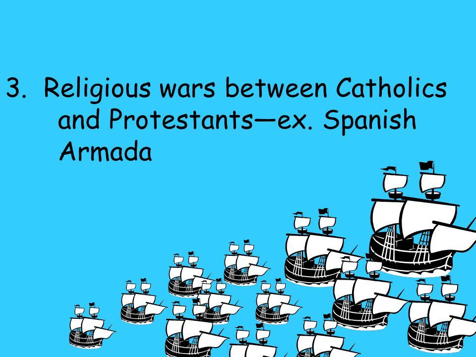 3. Religious wars between Catholics and Protestants—ex. Spanish Armada