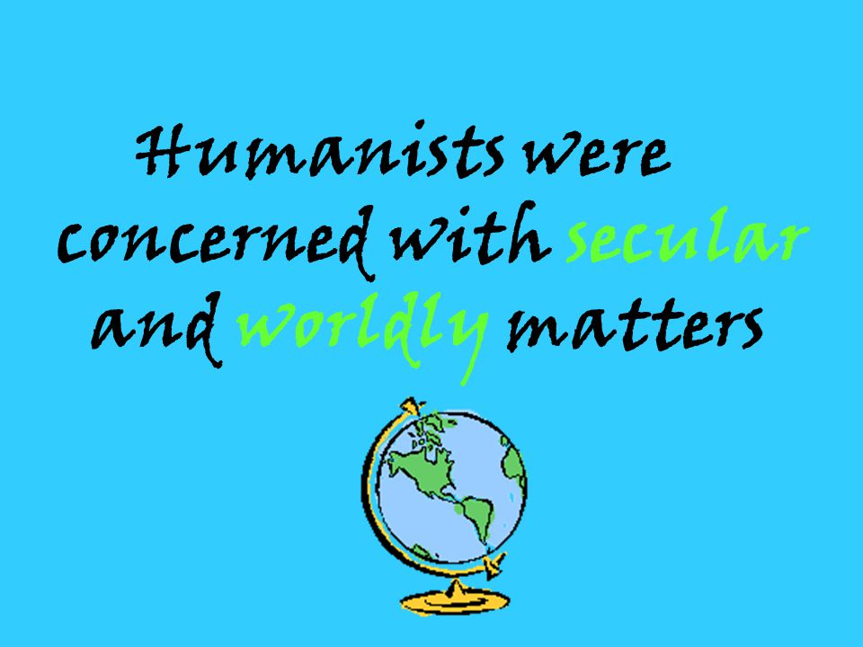 Humanists were concerned with secular and worldly matters