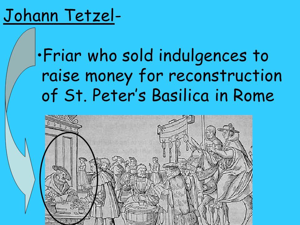 Johann Tetzel- Friar who sold indulgences to raise money for reconstruction of St.