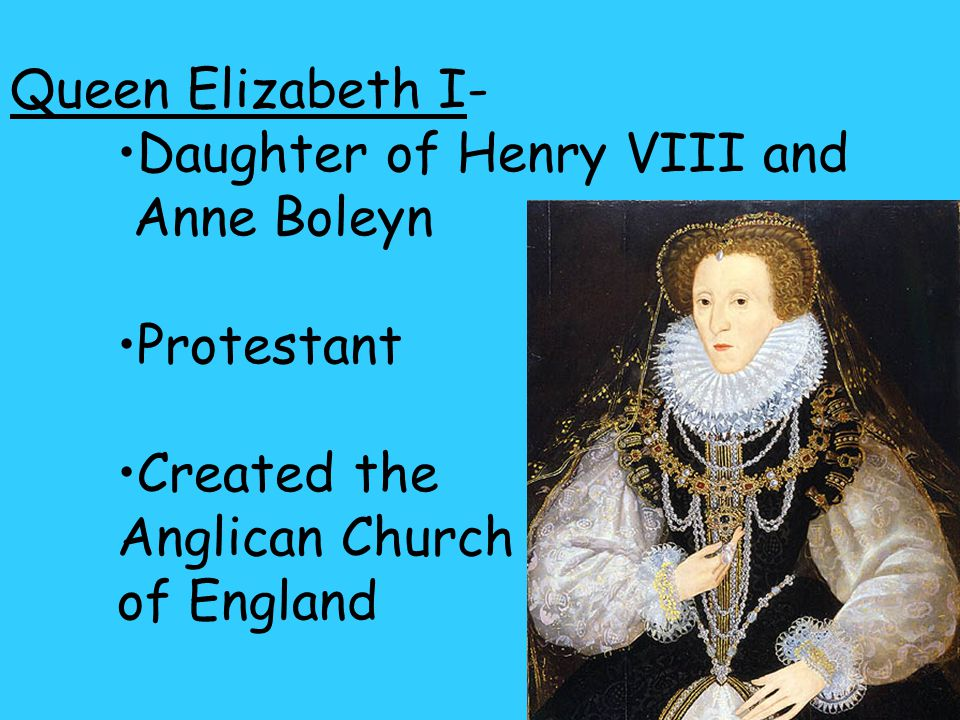 Queen Elizabeth I- Daughter of Henry VIII and Anne Boleyn Protestant Created the Anglican Church of England