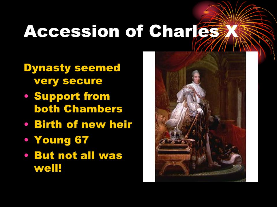 Accession of Charles X Dynasty seemed very secure Support from both Chambers Birth of new heir Young 67 But not all was well!