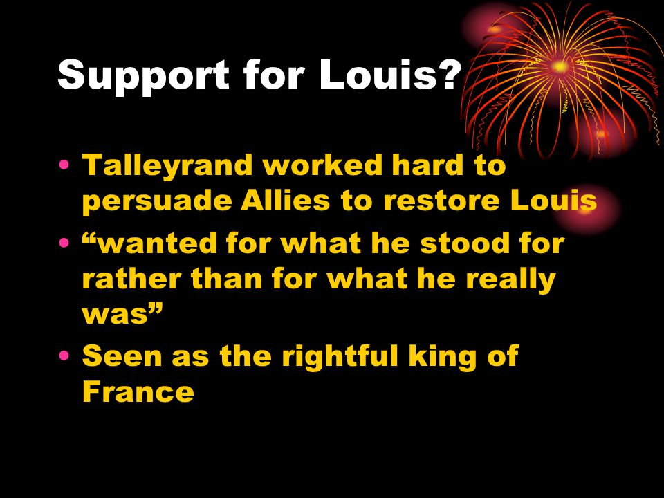 "Support for Louis? Talleyrand worked hard to persuade Allies to restore Louis ""wanted for what he stood for rather than for what he really was"" Seen a"
