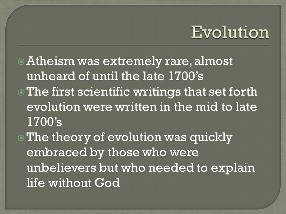  Atheism was extremely rare, almost unheard of until the late 1700's  The first scientific writings that set forth evolution were written in the mid to late 1700's  The theory of evolution was quickly embraced by those who were unbelievers but who needed to explain life without God