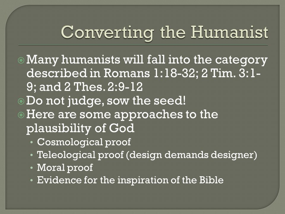 Many humanists will fall into the category described in Romans 1:18-32; 2 Tim.