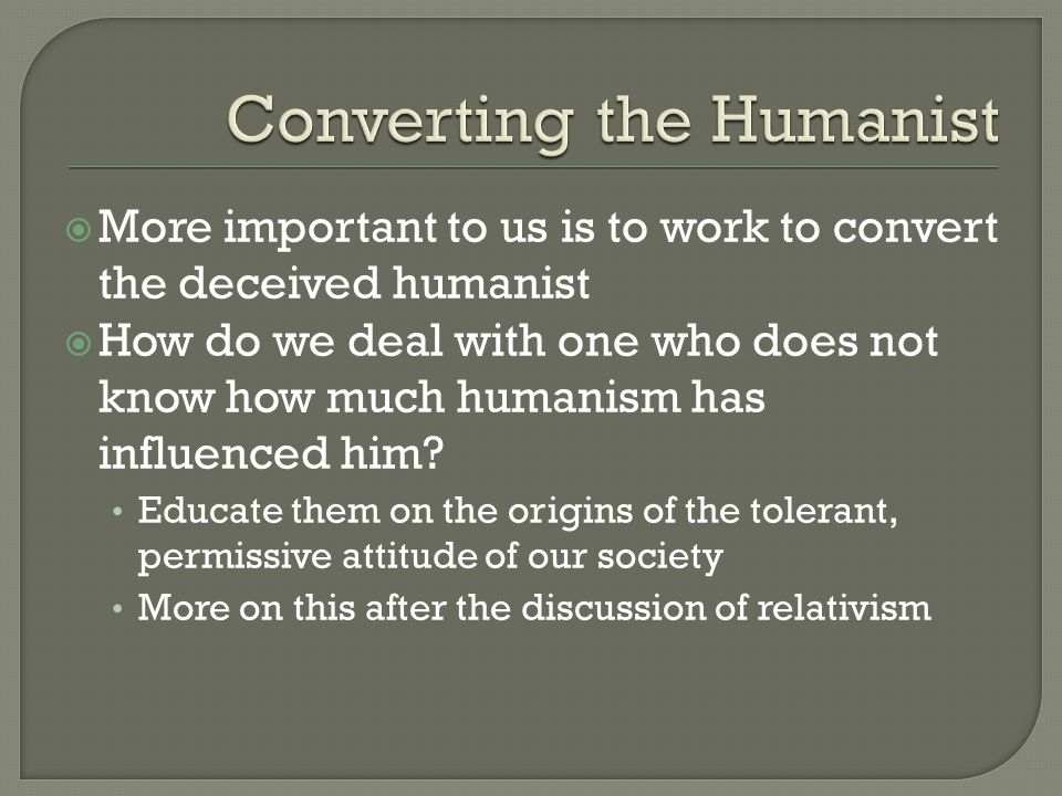  More important to us is to work to convert the deceived humanist  How do we deal with one who does not know how much humanism has influenced him.