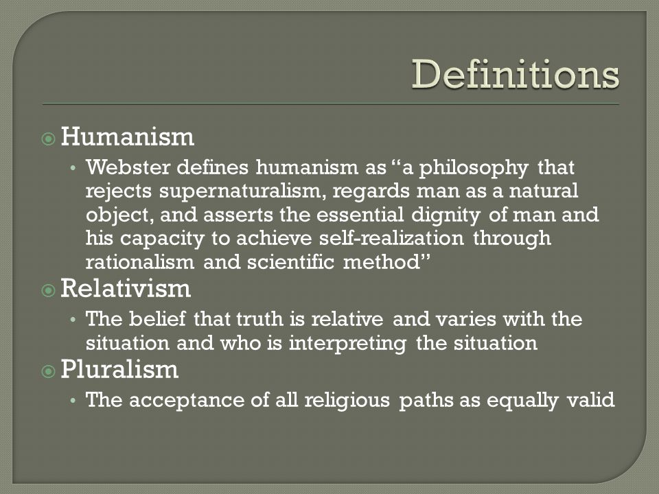 Humanism Webster defines humanism as a philosophy that rejects supernaturalism, regards man as a natural object, and asserts the essential dignity of man and his capacity to achieve self-realization through rationalism and scientific method  Relativism The belief that truth is relative and varies with the situation and who is interpreting the situation  Pluralism The acceptance of all religious paths as equally valid