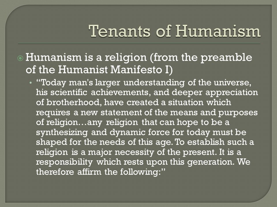  Humanism is a religion (from the preamble of the Humanist Manifesto I) Today man s larger understanding of the universe, his scientific achievements, and deeper appreciation of brotherhood, have created a situation which requires a new statement of the means and purposes of religion…any religion that can hope to be a synthesizing and dynamic force for today must be shaped for the needs of this age.