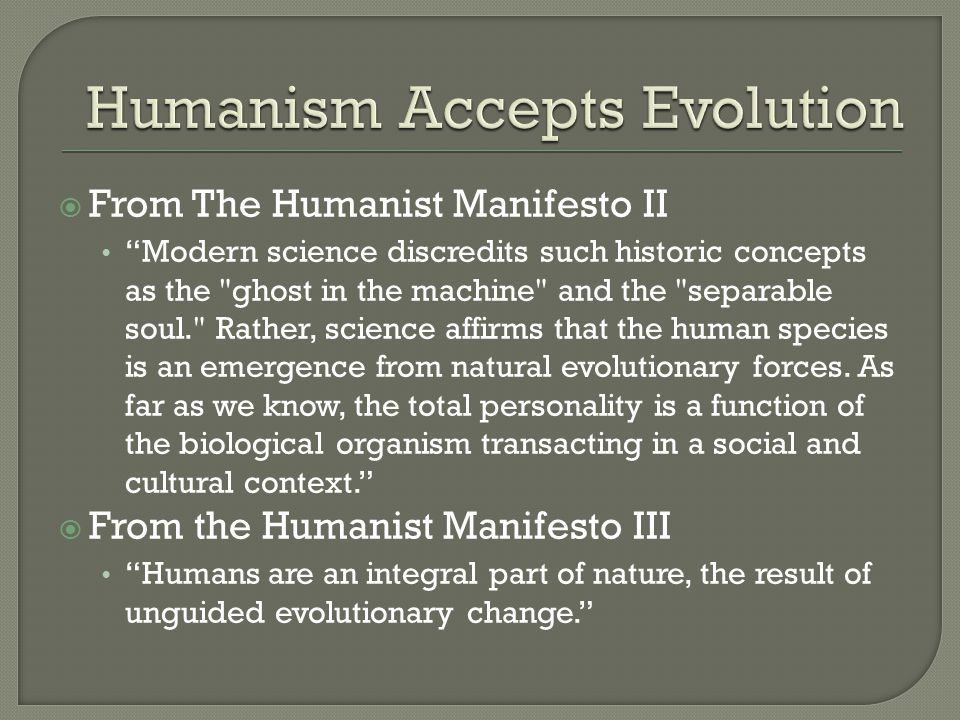  From The Humanist Manifesto II Modern science discredits such historic concepts as the ghost in the machine and the separable soul. Rather, science affirms that the human species is an emergence from natural evolutionary forces.