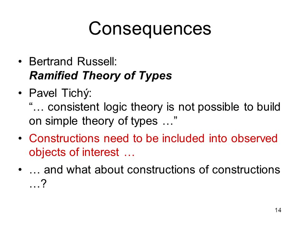 14 Consequences Bertrand Russell: Ramified Theory of Types Pavel Tichý: … consistent logic theory is not possible to build on simple theory of types … Constructions need to be included into observed objects of interest … … and what about constructions of constructions …?