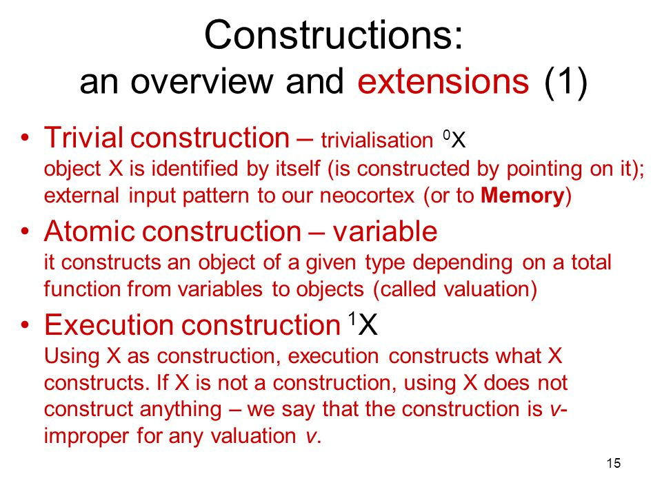 15 Constructions: an overview and extensions (1) Trivial construction – trivialisation 0 X object X is identified by itself (is constructed by pointing on it); external input pattern to our neocortex (or to Memory) Atomic construction – variable it constructs an object of a given type depending on a total function from variables to objects (called valuation) Execution construction 1 X Using X as construction, execution constructs what X constructs.