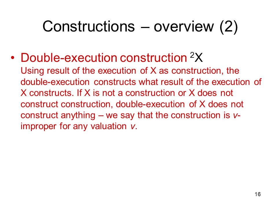 16 Constructions – overview (2) Double-execution construction 2 X Using result of the execution of X as construction, the double-execution constructs what result of the execution of X constructs.