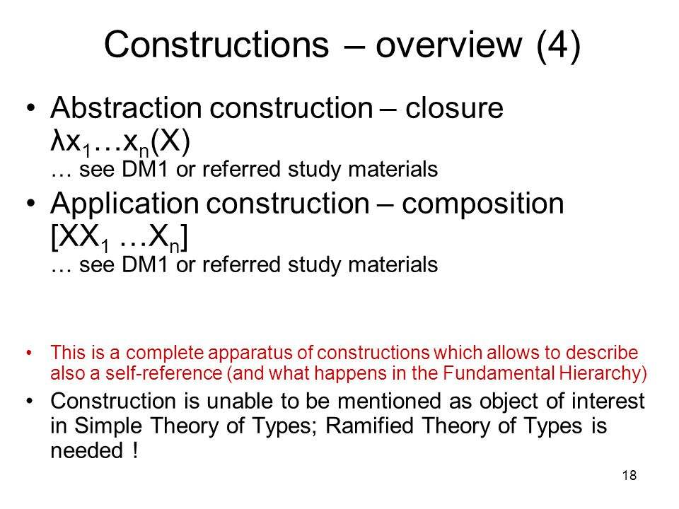 18 Constructions – overview (4) Abstraction construction – closure λx 1 …x n (X) … see DM1 or referred study materials Application construction – composition [XX 1 …X n ] … see DM1 or referred study materials This is a complete apparatus of constructions which allows to describe also a self-reference (and what happens in the Fundamental Hierarchy) Construction is unable to be mentioned as object of interest in Simple Theory of Types; Ramified Theory of Types is needed !