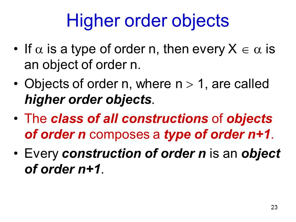 23 Higher order objects If  is a type of order n, then every X   is an object of order n.