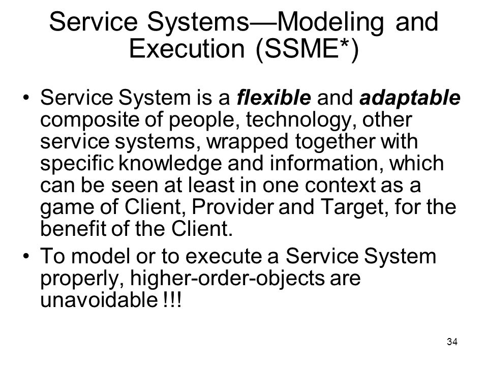 34 Service Systems—Modeling and Execution (SSME*) Service System is a flexible and adaptable composite of people, technology, other service systems, w
