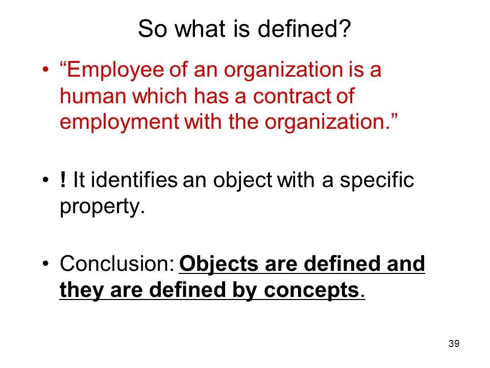 """39 So what is defined? """"Employee of an organization is a human which has a contract of employment with the organization."""" ! It identifies an object wi"""
