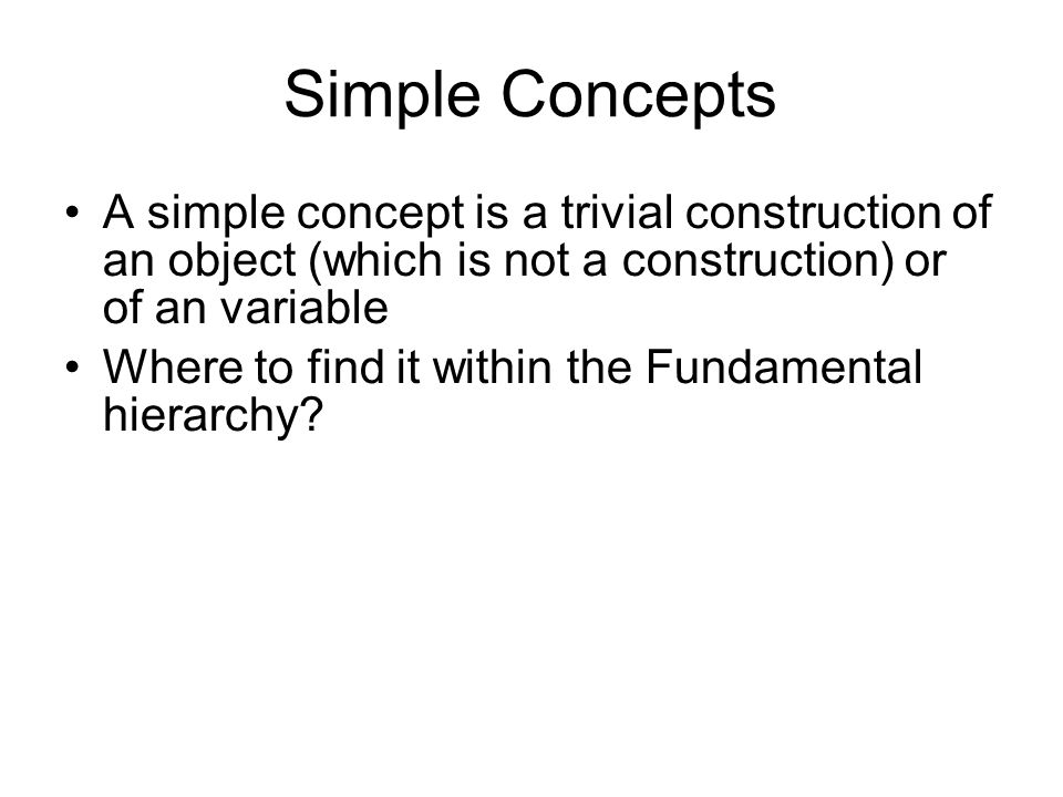Simple Concepts A simple concept is a trivial construction of an object (which is not a construction) or of an variable Where to find it within the Fundamental hierarchy?